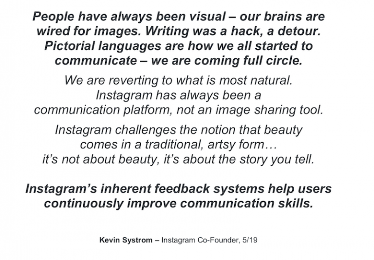 Instagramの共同創設者、Kevin Systrom氏の言葉を引用したスライド。「People have always been visual - our brains are wired for images. Writing was a hack, a detour.」という台詞がある。