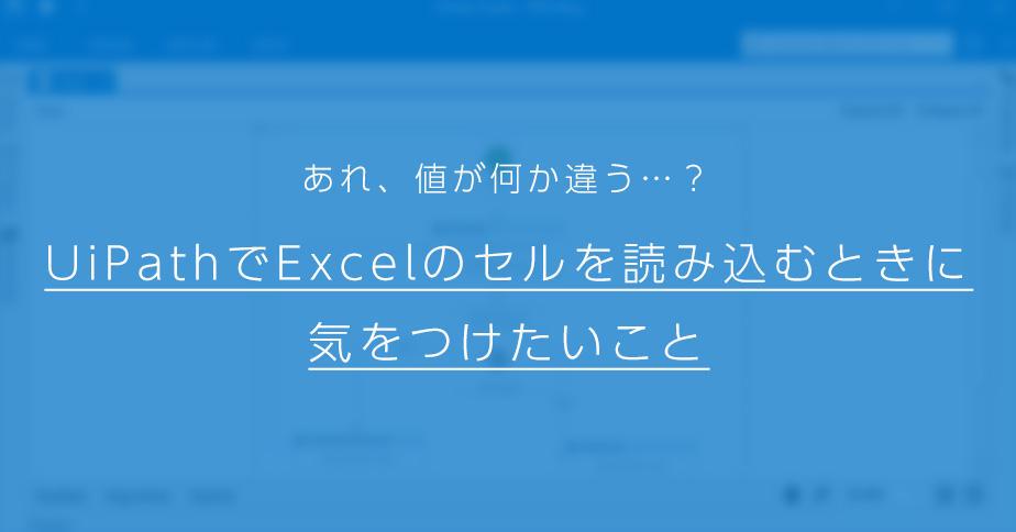 あれ、値が何か違う   ?UiPathでExcelのセルを読み込むときに気をつけ